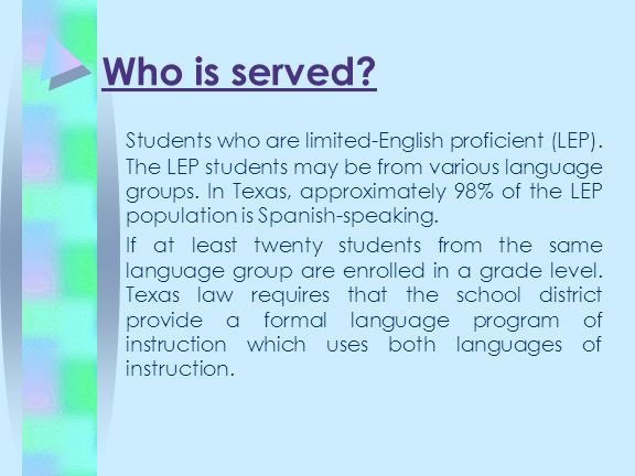 Who is served? Students who are limited-English proficient (LEP). The LEP students may be from various language groups. In Texas, approximately 98% of