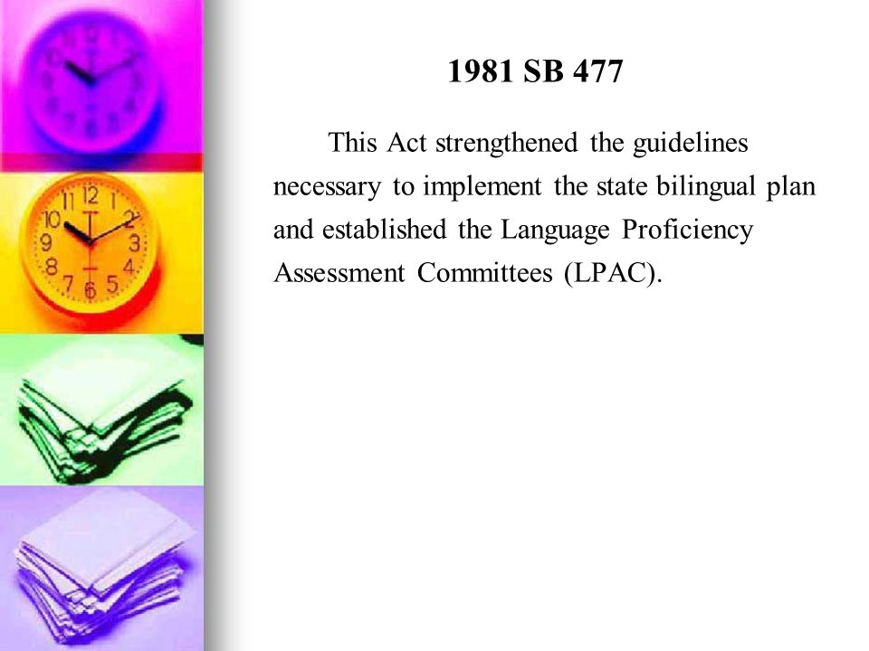 1981 SB 477 This Act strengthened the guidelines necessary to implement the state bilingual plan and established the Language Proficiency Assessment C