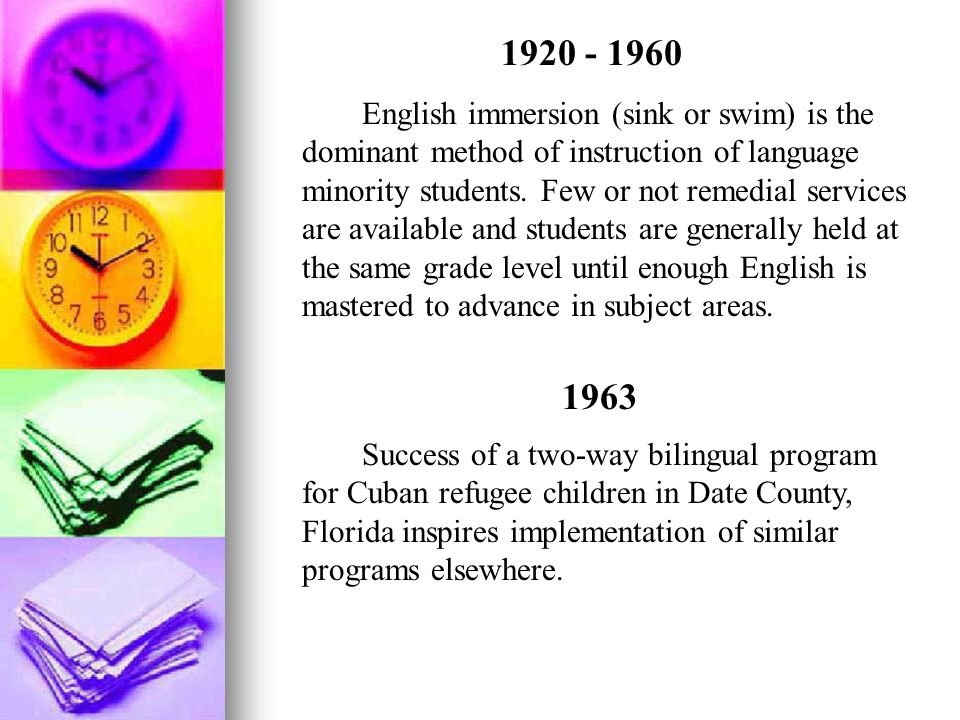 1920 - 1960 English immersion (sink or swim) is the dominant method of instruction of language minority students. Few or not remedial services are ava