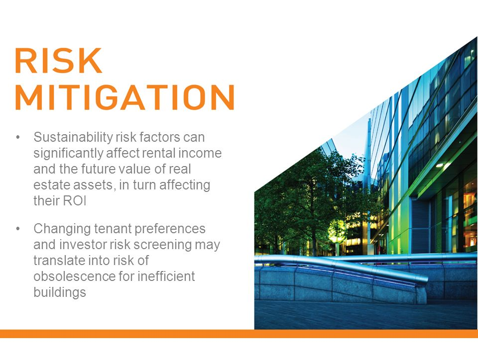 Sustainability risk factors can significantly affect rental income and the future value of real estate assets, in turn affecting their ROI Changing tenant preferences and investor risk screening may translate into risk of obsolescence for inefficient buildings