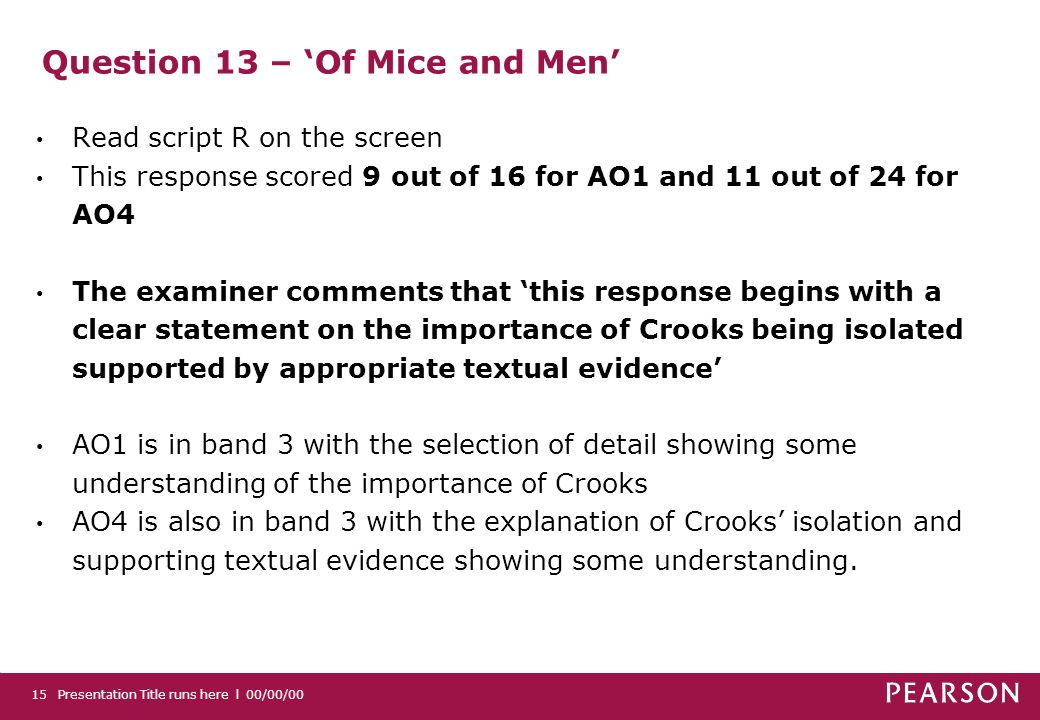 Question 13 – Of Mice and Men Read script R on the screen This response scored 9 out of 16 for AO1 and 11 out of 24 for AO4 The examiner comments that this response begins with a clear statement on the importance of Crooks being isolated supported by appropriate textual evidence AO1 is in band 3 with the selection of detail showing some understanding of the importance of Crooks AO4 is also in band 3 with the explanation of Crooks isolation and supporting textual evidence showing some understanding.
