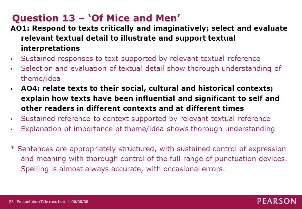 Question 13 – Of Mice and Men AO1: Respond to texts critically and imaginatively; select and evaluate relevant textual detail to illustrate and support textual interpretations Sustained responses to text supported by relevant textual reference Selection and evaluation of textual detail show thorough understanding of theme/idea AO4: relate texts to their social, cultural and historical contexts; explain how texts have been influential and significant to self and other readers in different contexts and at different times Sustained reference to context supported by relevant textual reference Explanation of importance of theme/idea shows thorough understanding * Sentences are appropriately structured, with sustained control of expression and meaning with thorough control of the full range of punctuation devices.