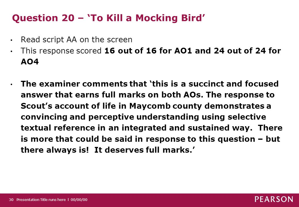 Question 20 – To Kill a Mocking Bird Read script AA on the screen This response scored 16 out of 16 for AO1 and 24 out of 24 for AO4 The examiner comments that this is a succinct and focused answer that earns full marks on both AOs.