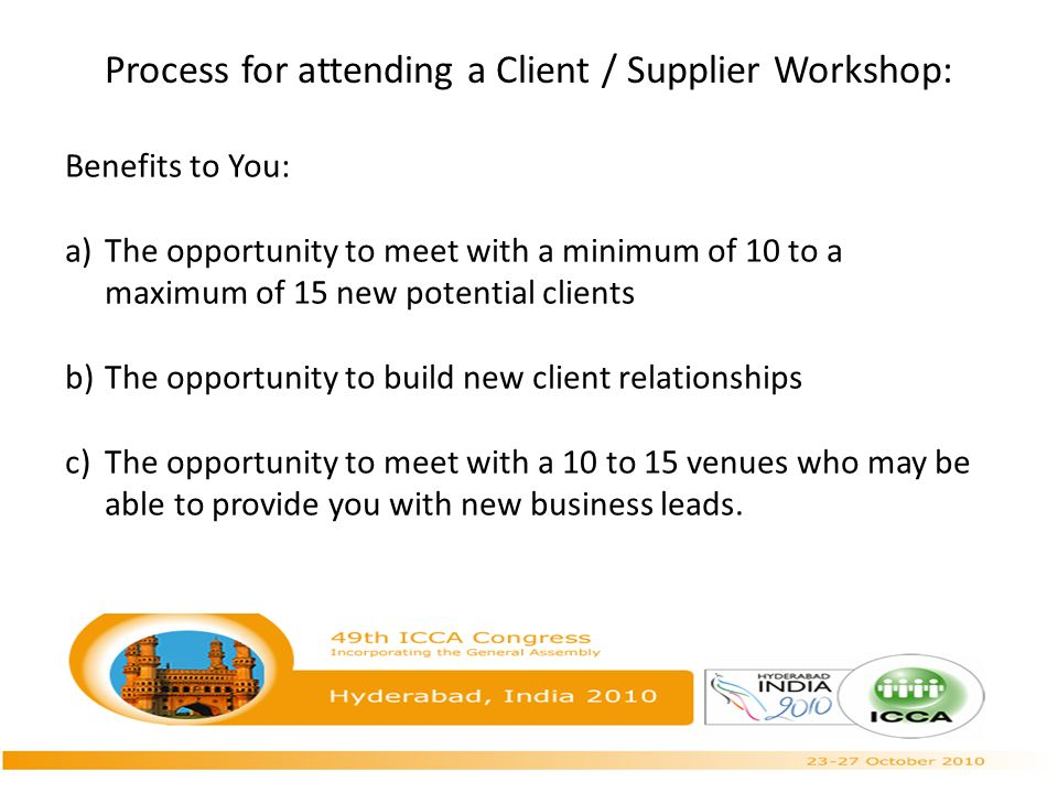 Process for attending a Client / Supplier Workshop: Benefits to You: a)The opportunity to meet with a minimum of 10 to a maximum of 15 new potential clients b)The opportunity to build new client relationships c)The opportunity to meet with a 10 to 15 venues who may be able to provide you with new business leads.