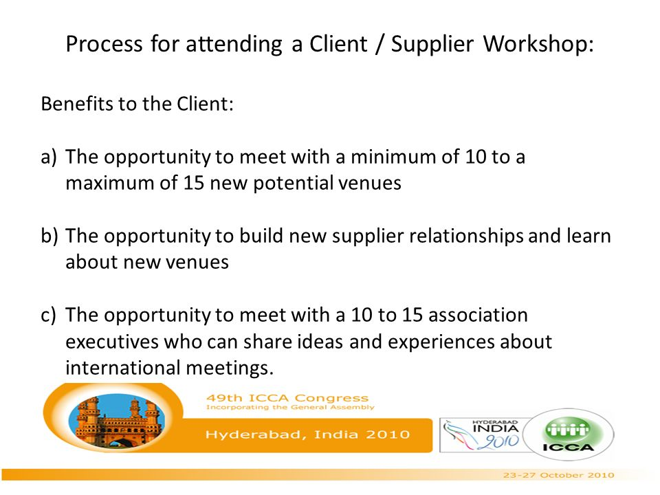 Process for attending a Client / Supplier Workshop: Benefits to the Client: a)The opportunity to meet with a minimum of 10 to a maximum of 15 new potential venues b)The opportunity to build new supplier relationships and learn about new venues c)The opportunity to meet with a 10 to 15 association executives who can share ideas and experiences about international meetings.