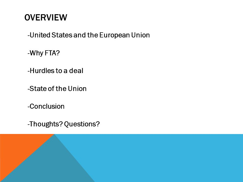OVERVIEW -United States and the European Union -Why FTA? -Hurdles to a deal -State of the Union -Conclusion -Thoughts? Questions?