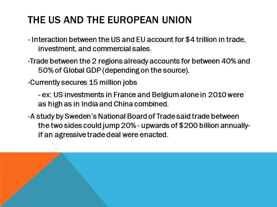 THE US AND THE EUROPEAN UNION - Interaction between the US and EU account for $4 trillion in trade, investment, and commercial sales. -Trade between t