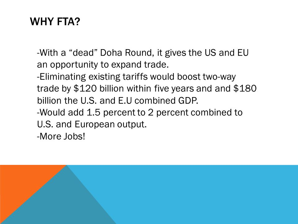 WHY FTA? -With a dead Doha Round, it gives the US and EU an opportunity to expand trade. -Eliminating existing tariffs would boost two-way trade by $1