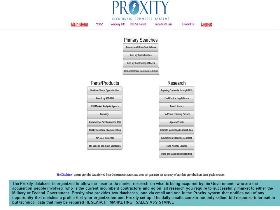 The Proxity database is organized to allow the user to do market research on what is being acquired by the Government- who are the acquisition people involved- who is the current incumbent contractors and so on- all research you require to successfully market to either the Military or Federal Government.