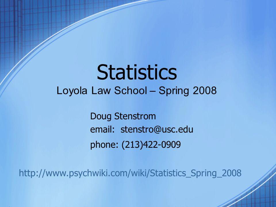 Statistics Loyola Law School – Spring 2008 Doug Stenstrom email: stenstro@usc.edu phone: (213)422-0909 http://www.psychwiki.com/wiki/Statistics_Spring_2008