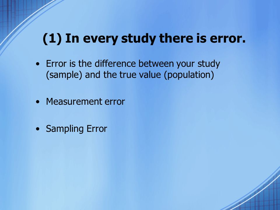 (1) In every study there is error. Error is the difference between your study (sample) and the true value (population) Measurement error Sampling Erro