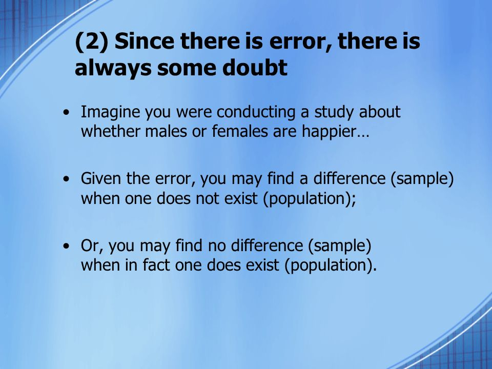 (2) Since there is error, there is always some doubt Imagine you were conducting a study about whether males or females are happier… Given the error,