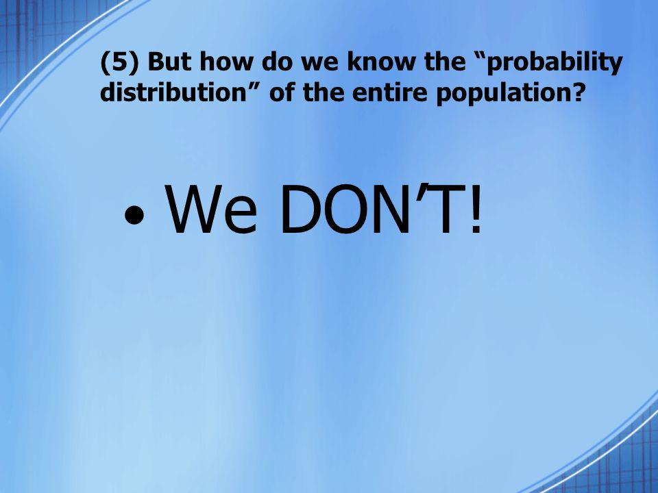 (5) But how do we know the probability distribution of the entire population? We DONT!