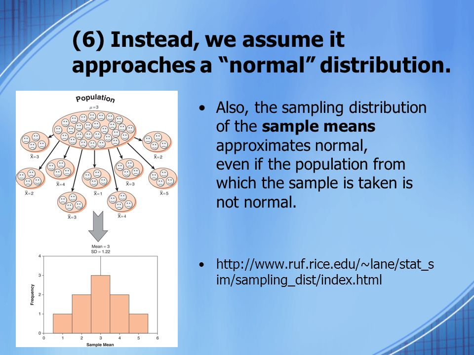 (6) Instead, we assume it approaches a normal distribution. Also, the sampling distribution of the sample means approximates normal, even if the popul