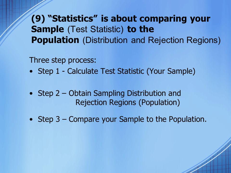 (9) Statistics is about comparing your Sample (Test Statistic) to the Population (Distribution and Rejection Regions) Three step process: Step 1 - Calculate Test Statistic (Your Sample) Step 2 – Obtain Sampling Distribution and Rejection Regions (Population) Step 3 – Compare your Sample to the Population.