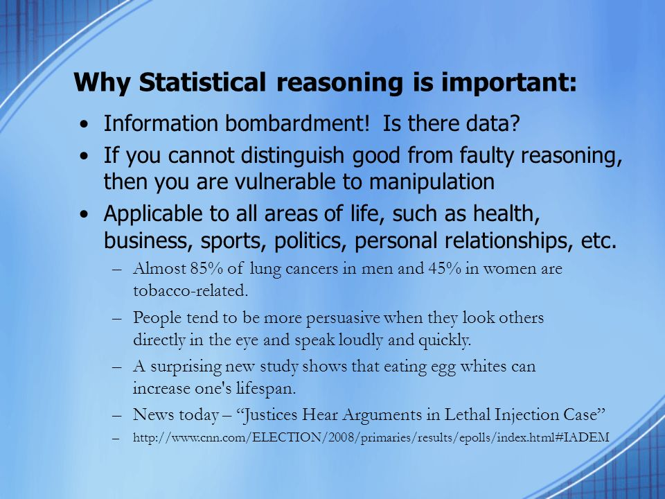 Why Statistical reasoning is important: Information bombardment! Is there data? If you cannot distinguish good from faulty reasoning, then you are vul