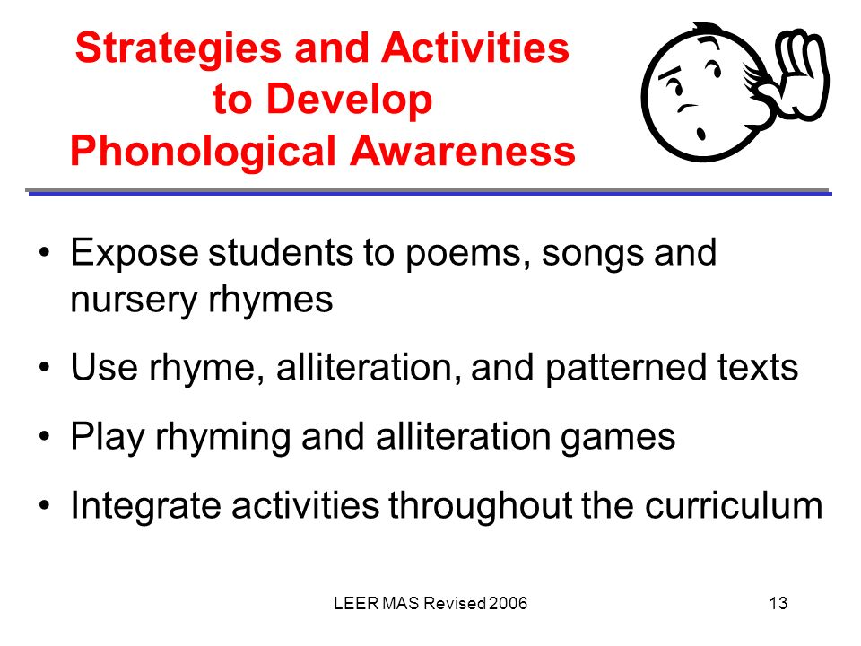 LEER MAS Revised 200613 Strategies and Activities to Develop Phonological Awareness Expose students to poems, songs and nursery rhymes Use rhyme, alli