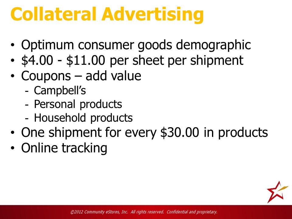 Collateral Advertising Optimum consumer goods demographic $4.00 - $11.00 per sheet per shipment Coupons – add value - Campbells - Personal products - Household products One shipment for every $30.00 in products Online tracking