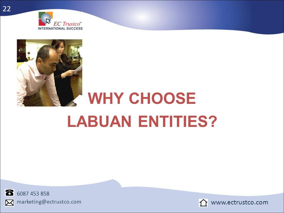 WHY CHOOSE LABUAN ENTITIES? 22 6087 453 858 marketing@ectrustco.com www.ectrustco.com