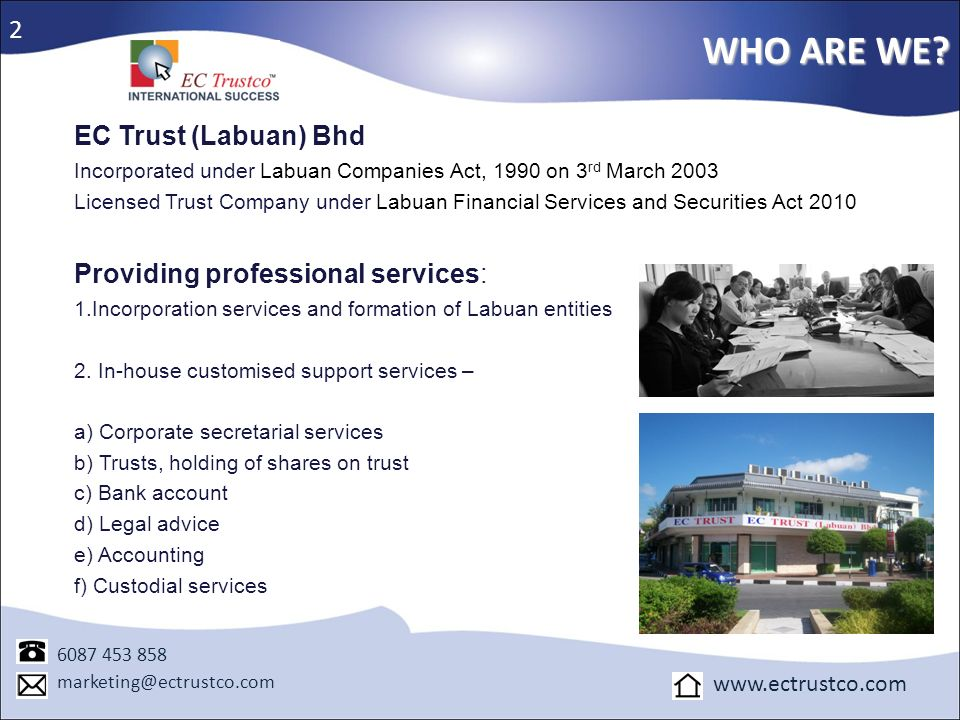WHO ARE WE? 6087 453 858 marketing@ectrustco.com www.ectrustco.com EC Trust (Labuan) Bhd Incorporated under Labuan Companies Act, 1990 on 3 rd March 2