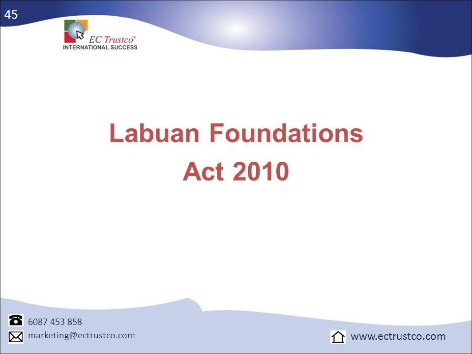 Labuan Foundations Act 2010 6087 453 858 marketing@ectrustco.com www.ectrustco.com 45