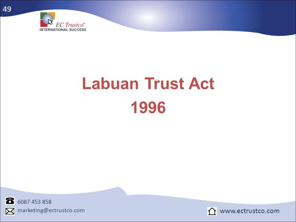 Labuan Trust Act 1996 6087 453 858 marketing@ectrustco.com www.ectrustco.com 49