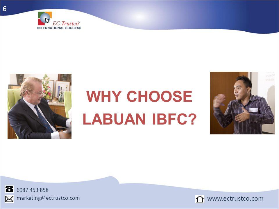 WHY CHOOSE LABUAN IBFC? 6 6087 453 858 marketing@ectrustco.com www.ectrustco.com