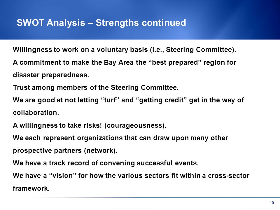9 SWOT Analysis - Strengths Each of the members are or know / have access to key decision makers.
