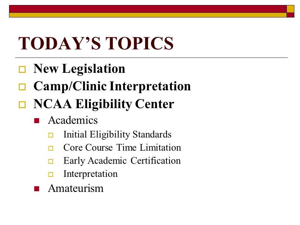 TODAYS TOPICS New Legislation Camp/Clinic Interpretation NCAA Eligibility Center Academics Initial Eligibility Standards Core Course Time Limitation E