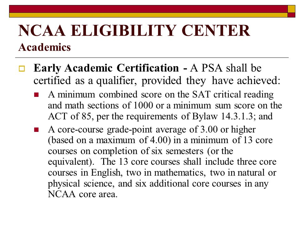 NCAA ELIGIBILITY CENTER Academics Early Academic Certification - A PSA shall be certified as a qualifier, provided they have achieved: A minimum combined score on the SAT critical reading and math sections of 1000 or a minimum sum score on the ACT of 85, per the requirements of Bylaw ; and A core-course grade-point average of 3.00 or higher (based on a maximum of 4.00) in a minimum of 13 core courses on completion of six semesters (or the equivalent).