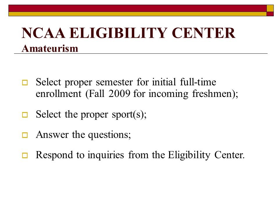 NCAA ELIGIBILITY CENTER Amateurism Select proper semester for initial full-time enrollment (Fall 2009 for incoming freshmen); Select the proper sport(