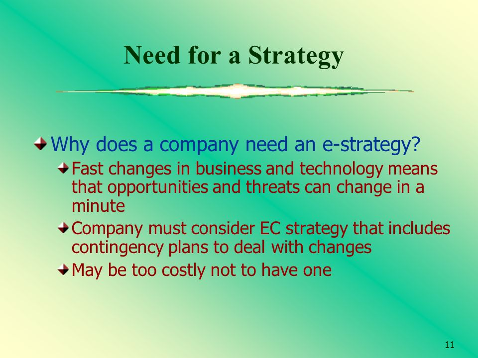 11 Need for a Strategy Why does a company need an e-strategy? Fast changes in business and technology means that opportunities and threats can change