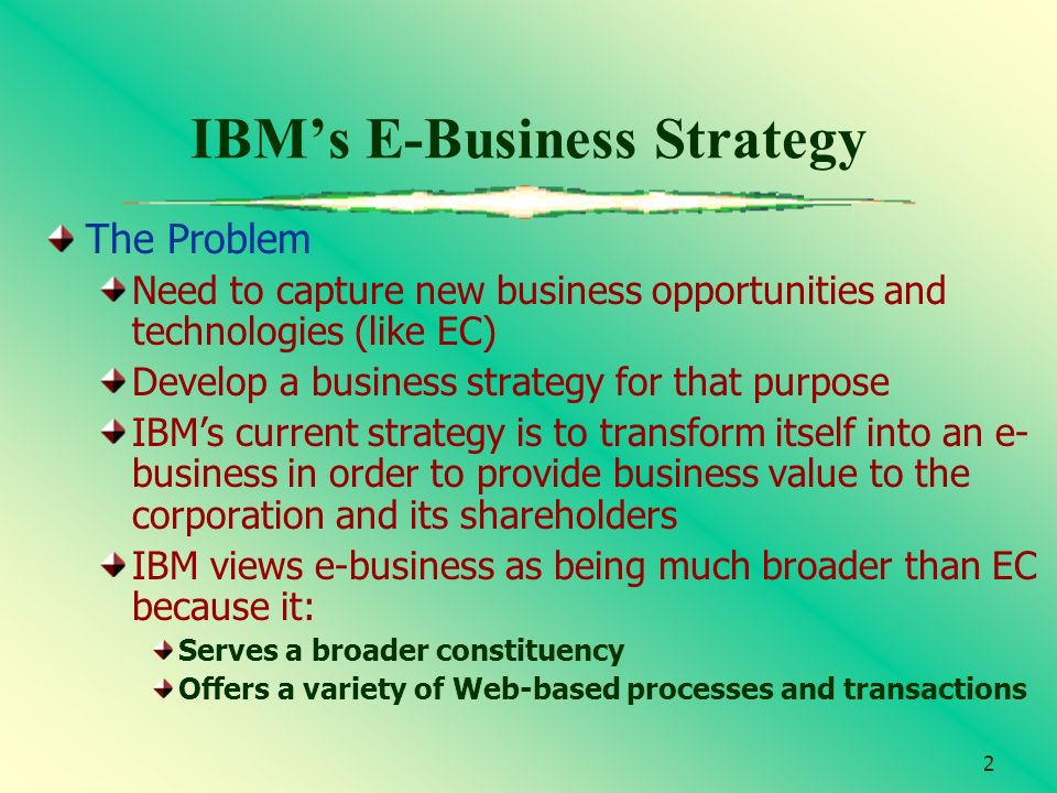 2 IBMs E-Business Strategy The Problem Need to capture new business opportunities and technologies (like EC) Develop a business strategy for that purp