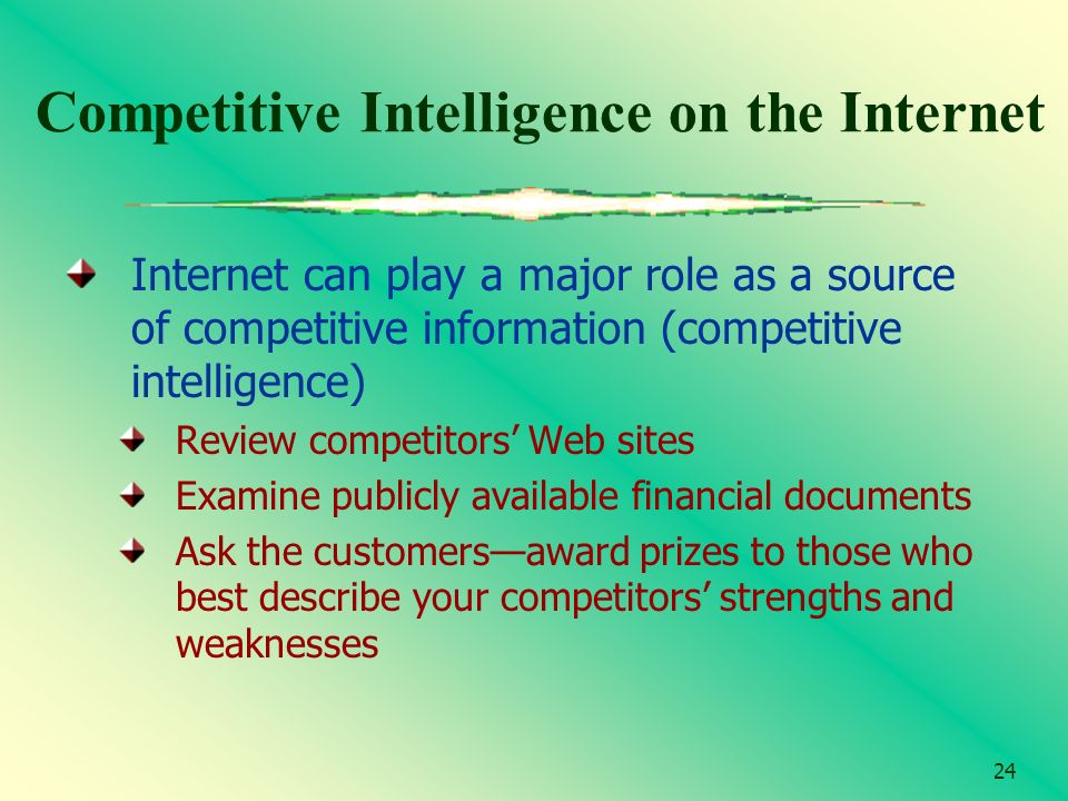 24 Competitive Intelligence on the Internet Internet can play a major role as a source of competitive information (competitive intelligence) Review co