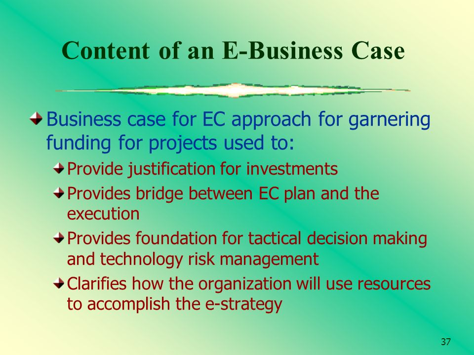 37 Content of an E-Business Case Business case for EC approach for garnering funding for projects used to: Provide justification for investments Provi