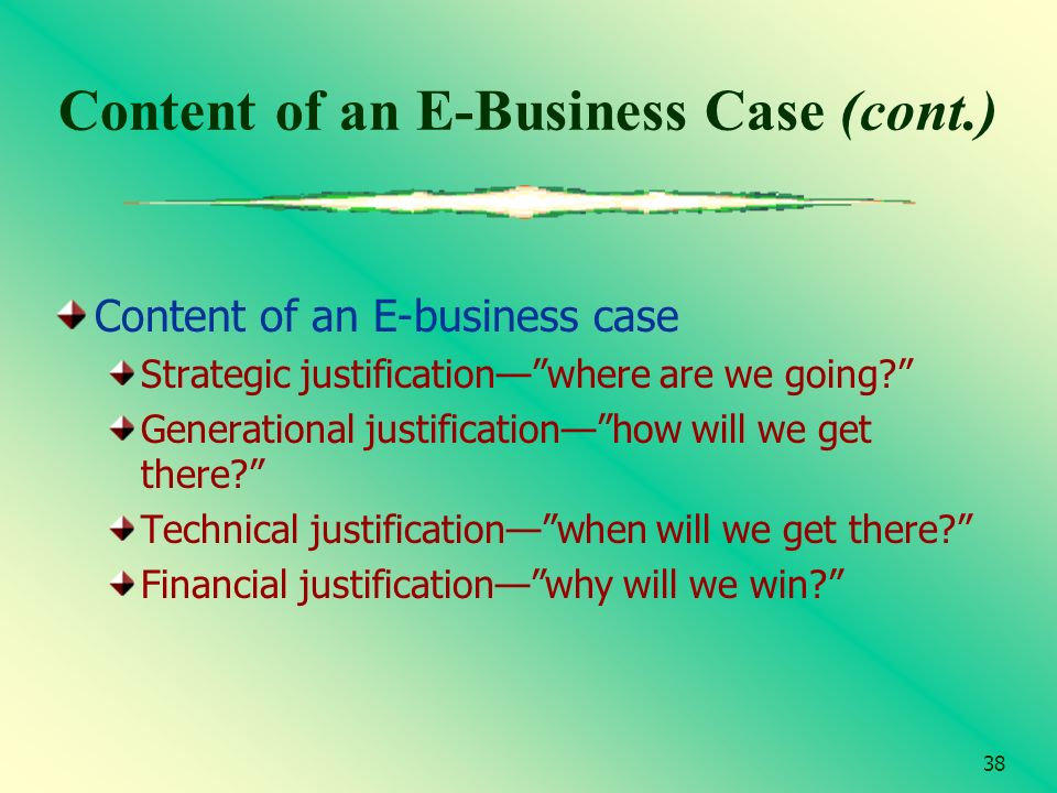 38 Content of an E-Business Case (cont.) Content of an E-business case Strategic justificationwhere are we going? Generational justificationhow will w