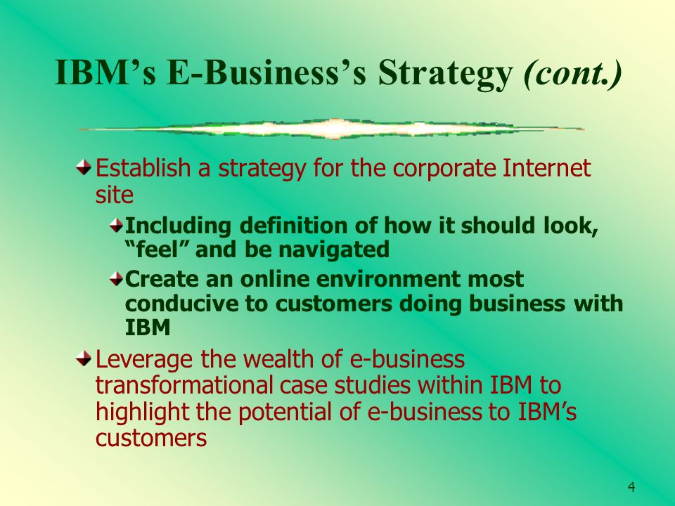 4 IBMs E-Businesss Strategy (cont.) Establish a strategy for the corporate Internet site Including definition of how it should look, feel and be navig