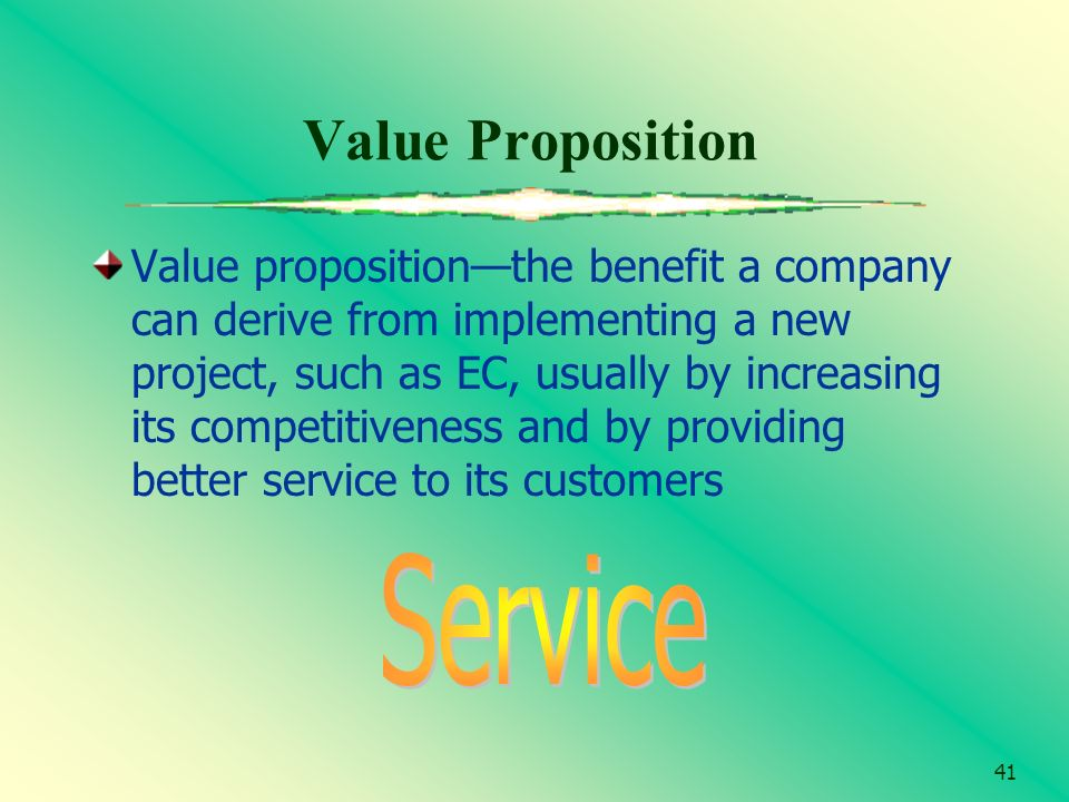 41 Value Proposition Value propositionthe benefit a company can derive from implementing a new project, such as EC, usually by increasing its competit