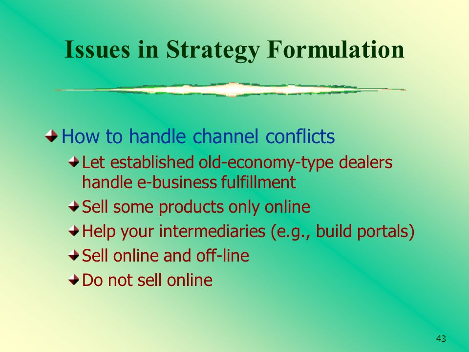 43 Issues in Strategy Formulation How to handle channel conflicts Let established old-economy-type dealers handle e-business fulfillment Sell some pro