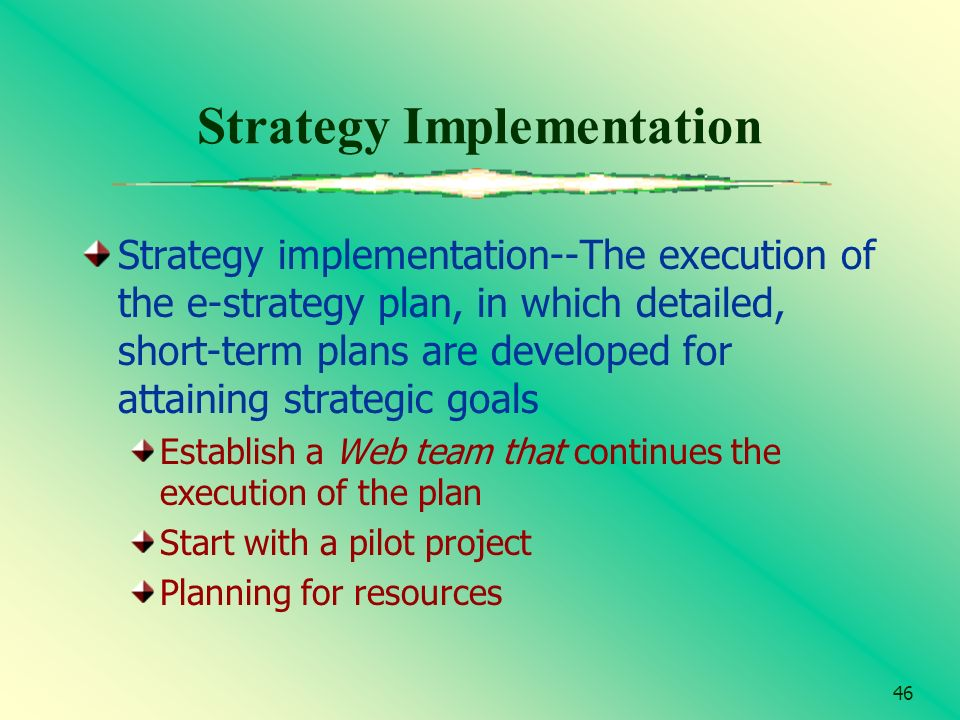 46 Strategy Implementation Strategy implementation--The execution of the e-strategy plan, in which detailed, short-term plans are developed for attain