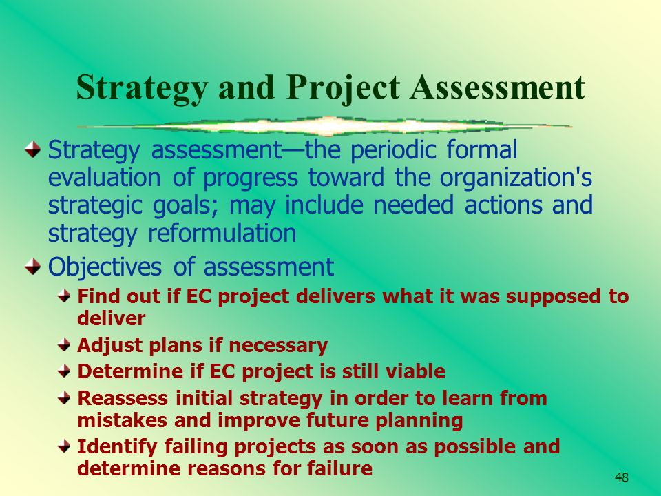 48 Strategy and Project Assessment Strategy assessmentthe periodic formal evaluation of progress toward the organization's strategic goals; may includ