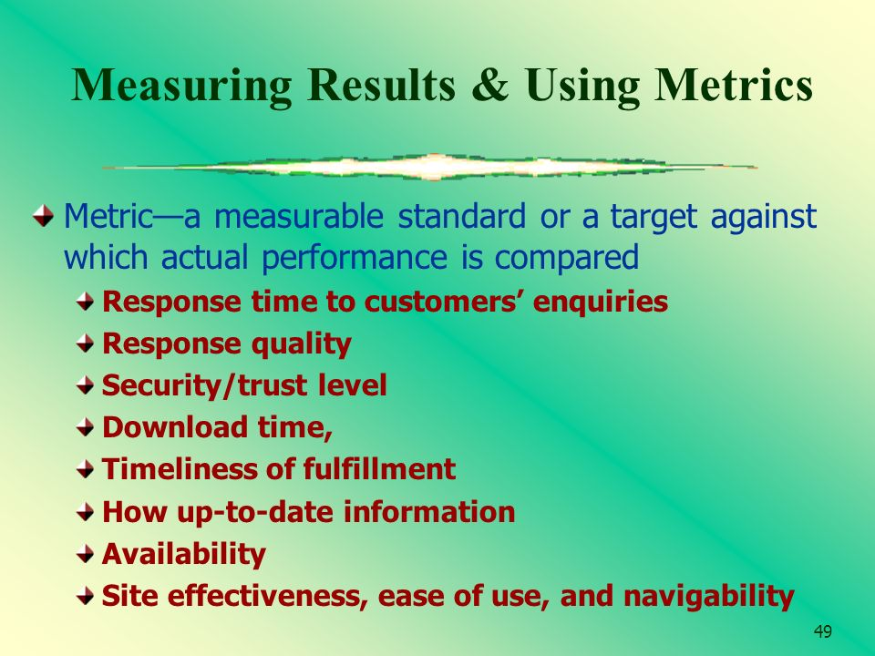 49 Measuring Results & Using Metrics Metrica measurable standard or a target against which actual performance is compared Response time to customers e