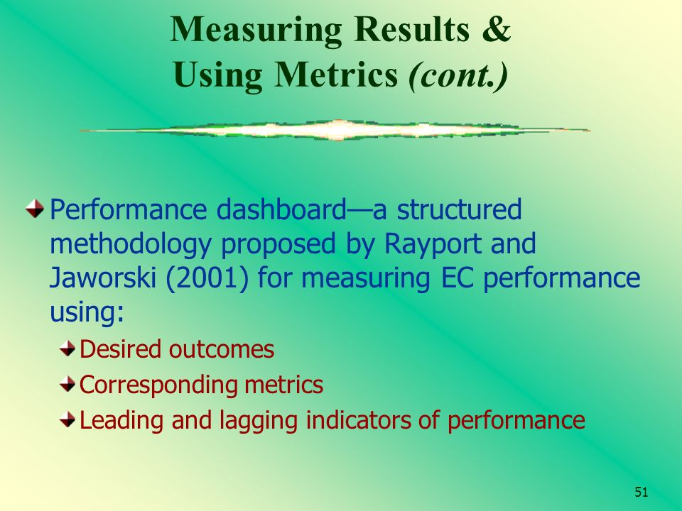 51 Measuring Results & Using Metrics (cont.) Performance dashboarda structured methodology proposed by Rayport and Jaworski (2001) for measuring EC pe