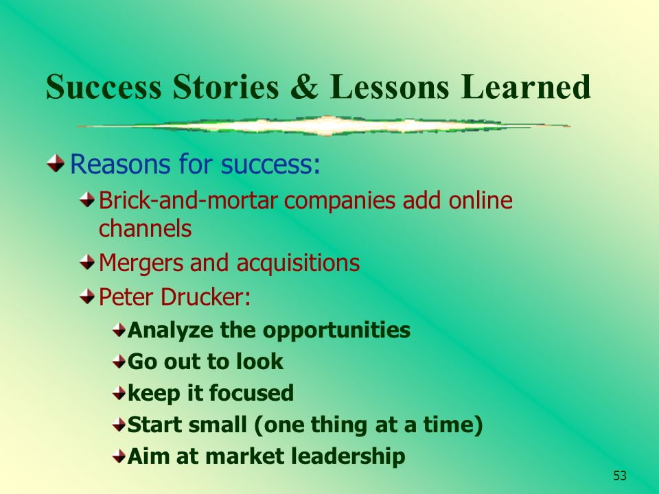 53 Success Stories & Lessons Learned Reasons for success: Brick-and-mortar companies add online channels Mergers and acquisitions Peter Drucker: Analy