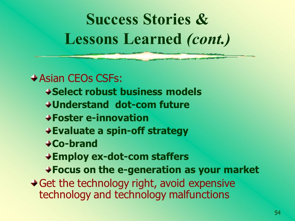54 Success Stories & Lessons Learned (cont.) Asian CEOs CSFs: Select robust business models Understand dot-com future Foster e-innovation Evaluate a s