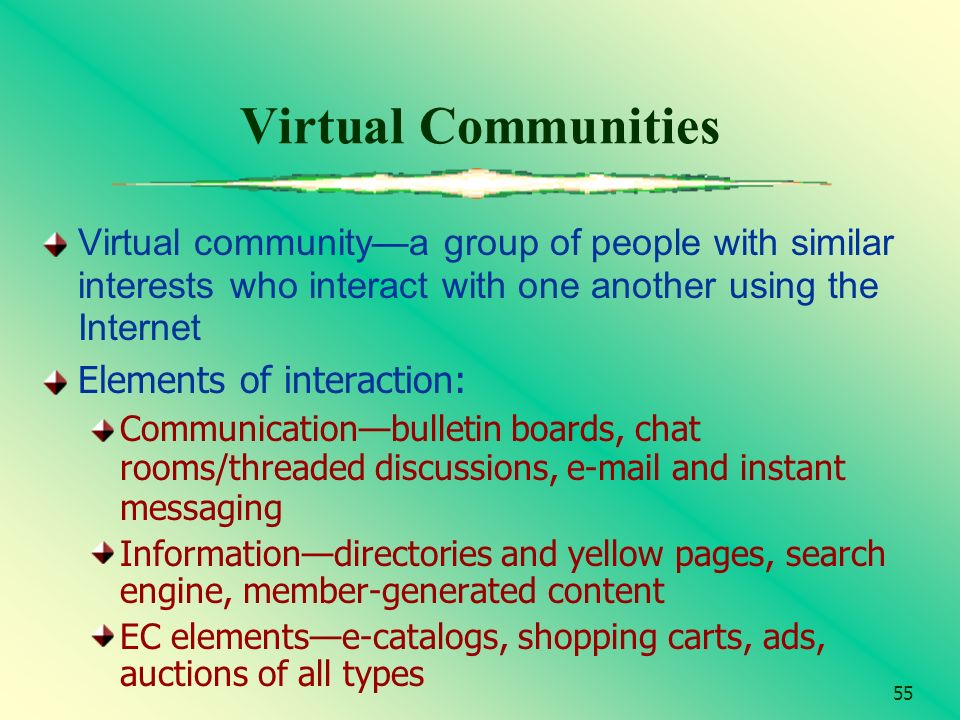 55 Virtual Communities Virtual communitya group of people with similar interests who interact with one another using the Internet Elements of interact