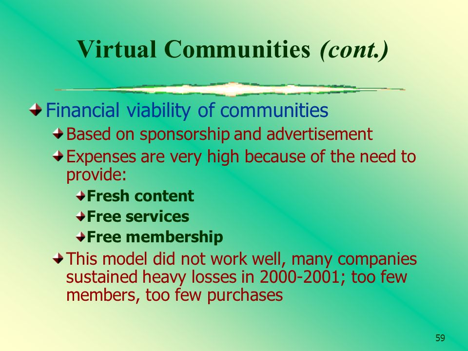 59 Virtual Communities (cont.) Financial viability of communities Based on sponsorship and advertisement Expenses are very high because of the need to