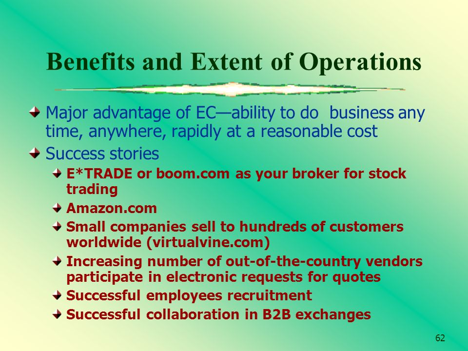 62 Benefits and Extent of Operations Major advantage of ECability to do business any time, anywhere, rapidly at a reasonable cost Success stories E*TR