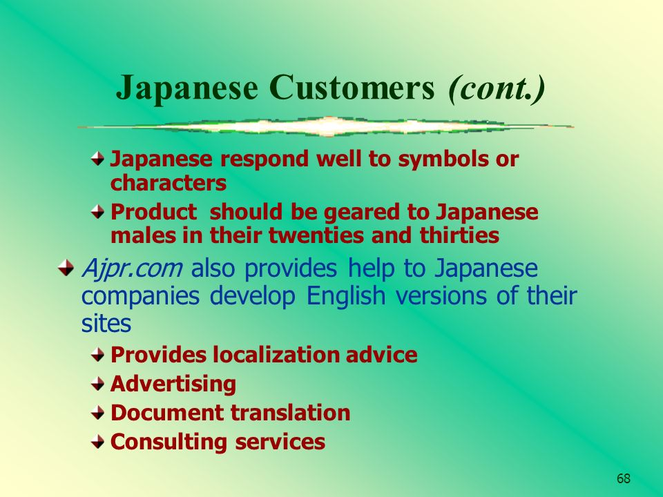 68 Japanese Customers (cont.) Japanese respond well to symbols or characters Product should be geared to Japanese males in their twenties and thirties