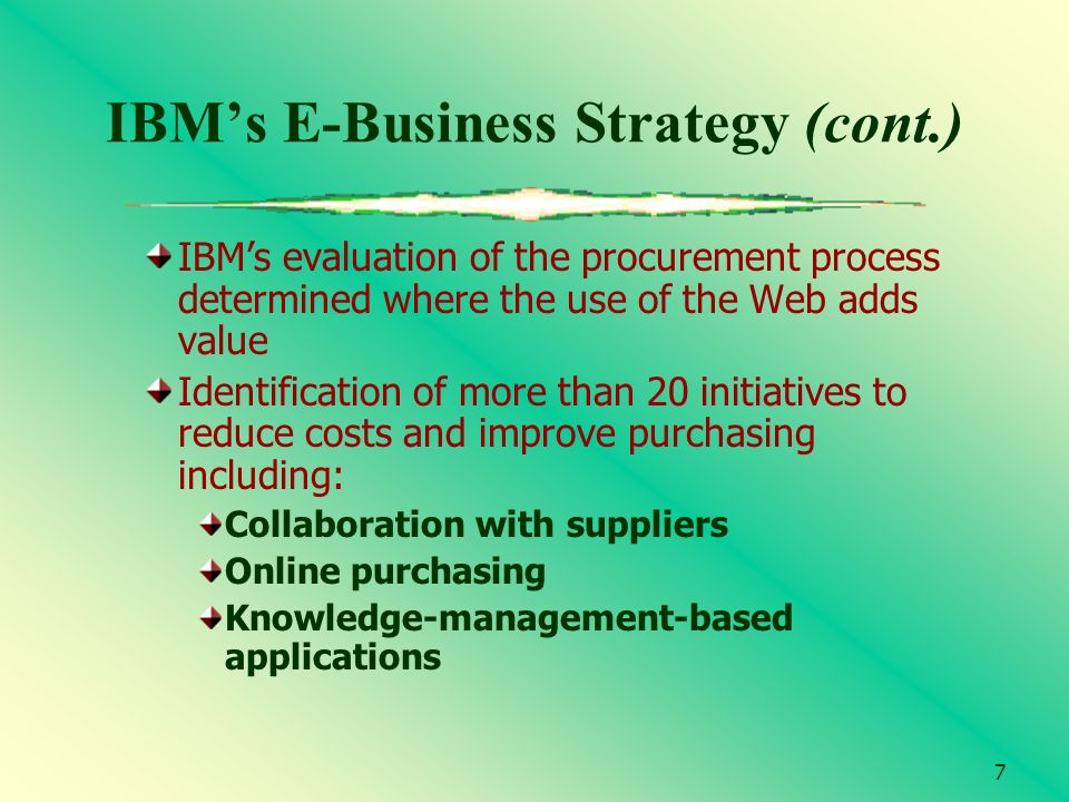 7 IBMs E-Business Strategy (cont.) IBMs evaluation of the procurement process determined where the use of the Web adds value Identification of more th